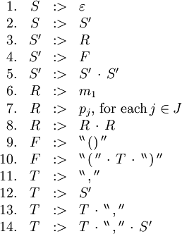 \begin{array}{rcll} 1. & S & :> & \varepsilon \\ 2. & S & :> & S' \\ 3. & S' & :> & R \\ 4. & S' & :> & F \\ 5. & S' & :> & S' \, \cdot \, S' \\ 6. & R & :> & m_1 \\ 7. & R & :> & p_j, \, \text{for each} \, j \in J \\ 8. & R & :> & R \, \cdot \, R \\ 9. & F & :> & ^{\backprime\backprime} \, \operatorname{()} \, ^{\prime\prime} \\ 10. & F & :> & ^{\backprime\backprime} \, \operatorname{(} \, ^{\prime\prime} \, \cdot \, T \, \cdot \, ^{\backprime\backprime} \, \operatorname{)} \, ^{\prime\prime} \\ 11. & T & :> & ^{\backprime\backprime} \, \operatorname{,} \, ^{\prime\prime} \\ 12. & T & :> & S' \\ 13. & T & :> & T \, \cdot \, ^{\backprime\backprime} \, \operatorname{,} \, ^{\prime\prime} \\ 14. & T & :> & T \, \cdot \, ^{\backprime\backprime} \, \operatorname{,} \, ^{\prime\prime} \, \cdot \, S' \\ \end{array}